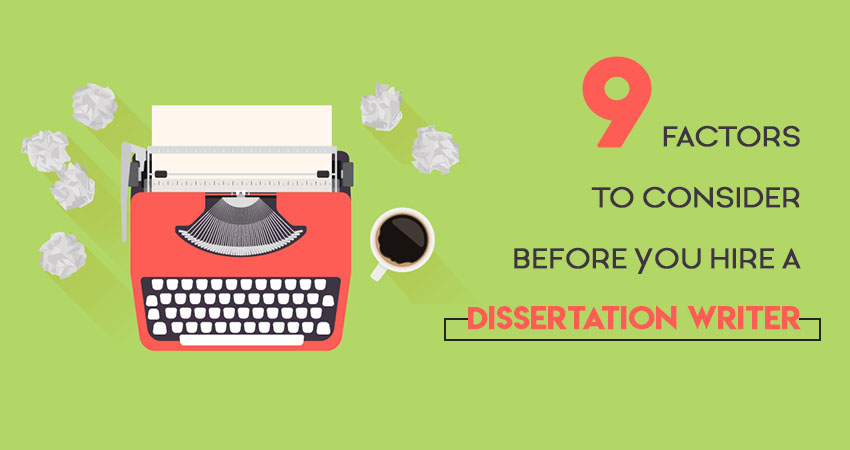 9 Factors to Consider Before You Hire a Dissertation Writer